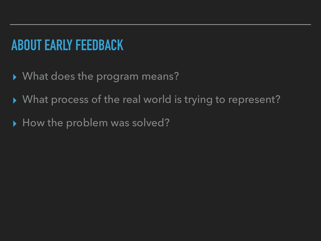 ABOUT EARLY FEEDBACK ▸ What does the program me...