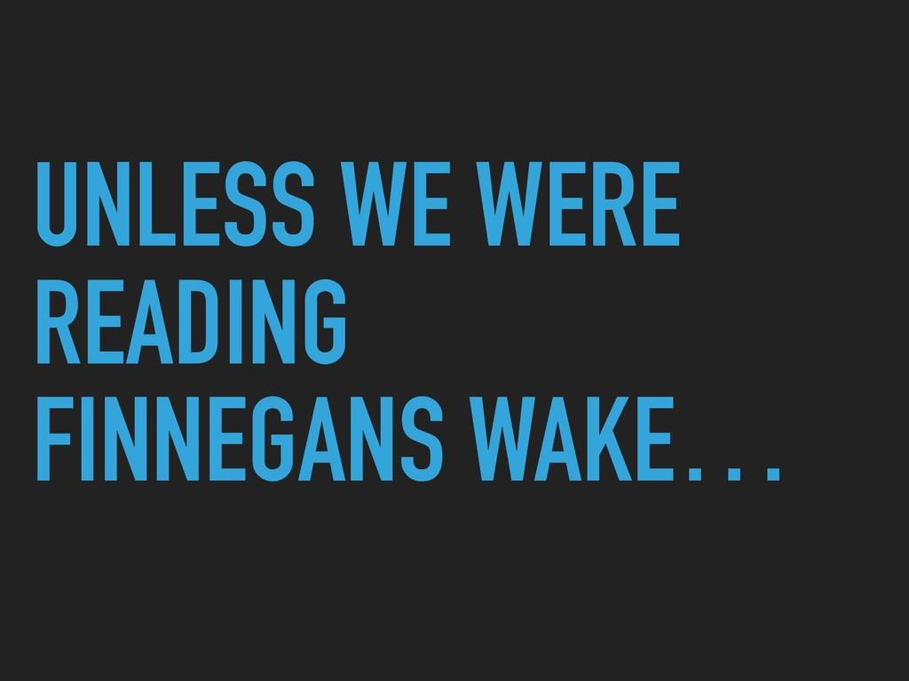 UNLESS WE WERE READING FINNEGANS WAKE…