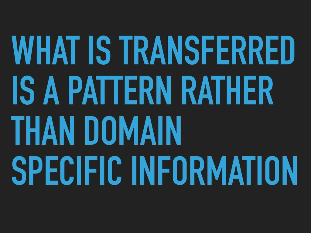 WHAT IS TRANSFERRED IS A PATTERN RATHER THAN DO...