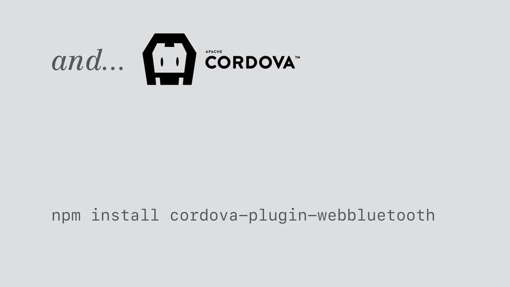 and... npm install cordova-plugin-webbluetooth