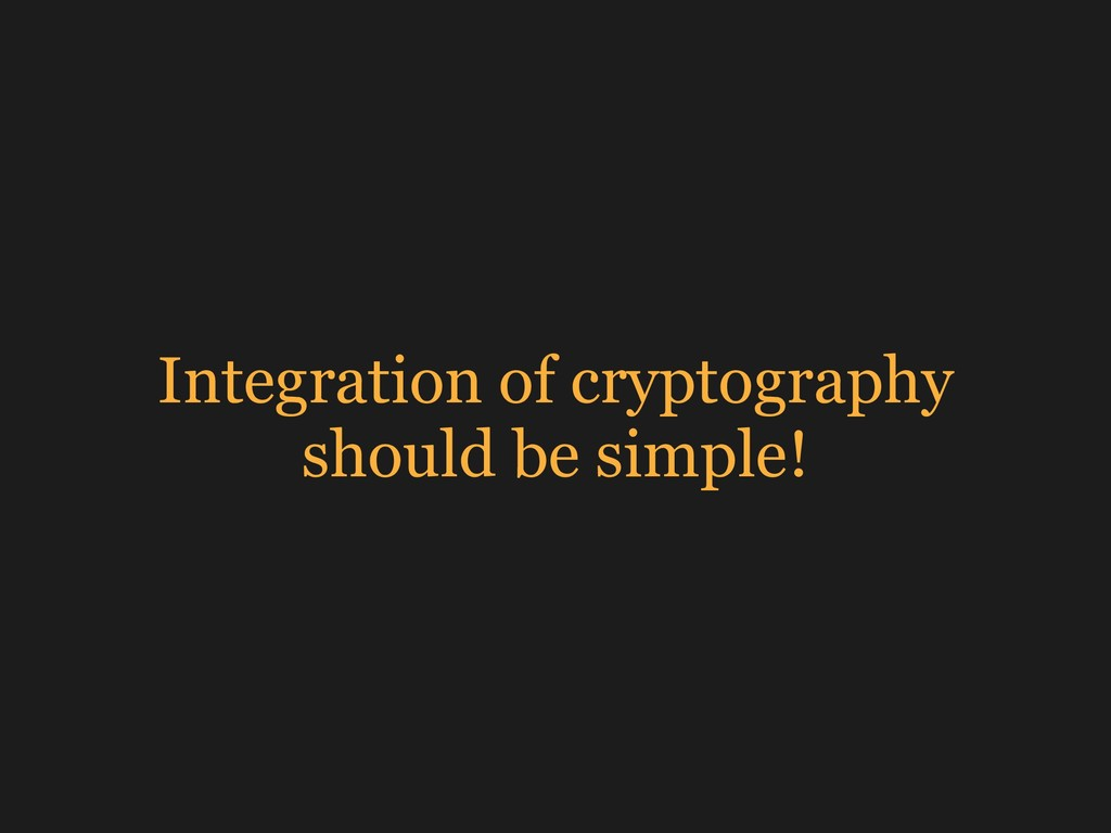 Integration of cryptography should be simple!