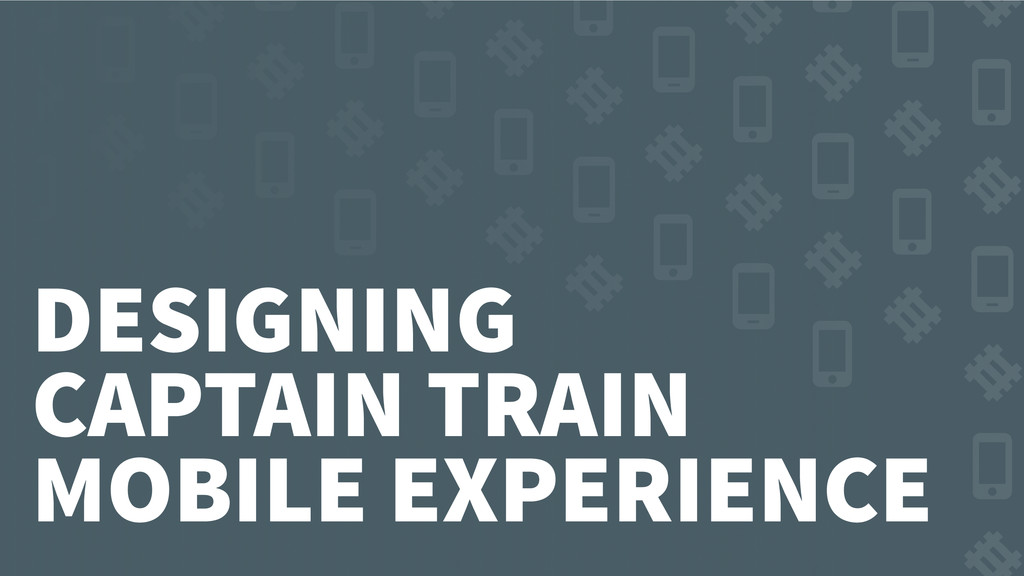 DESIGNING CAPTAIN TRAIN MOBILE EXPERIENCE