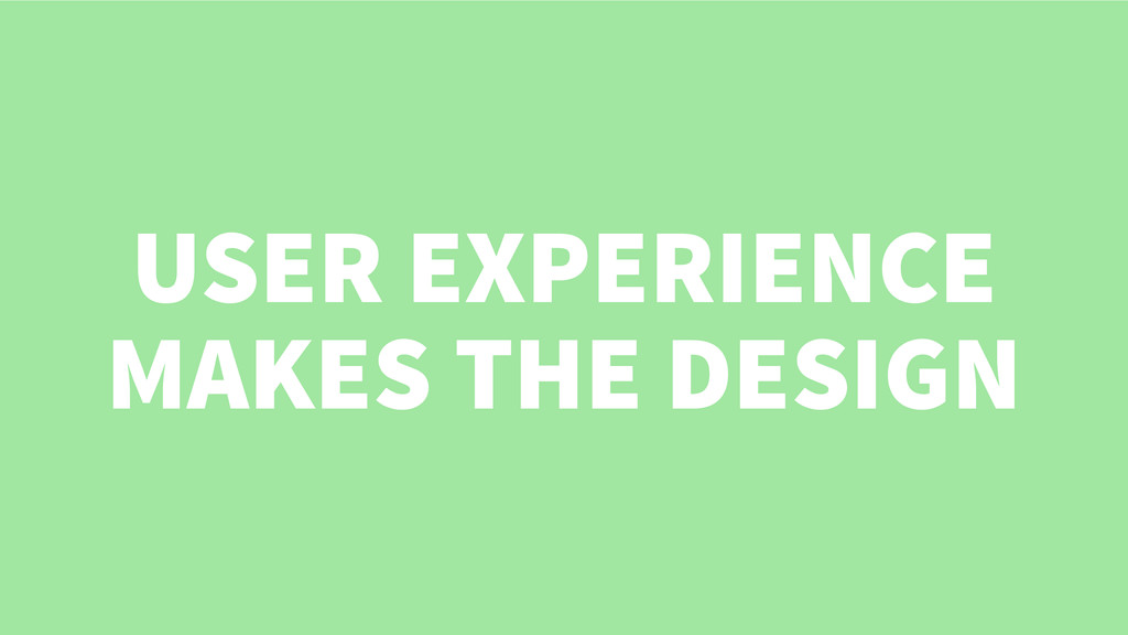 USER EXPERIENCE MAKES THE DESIGN