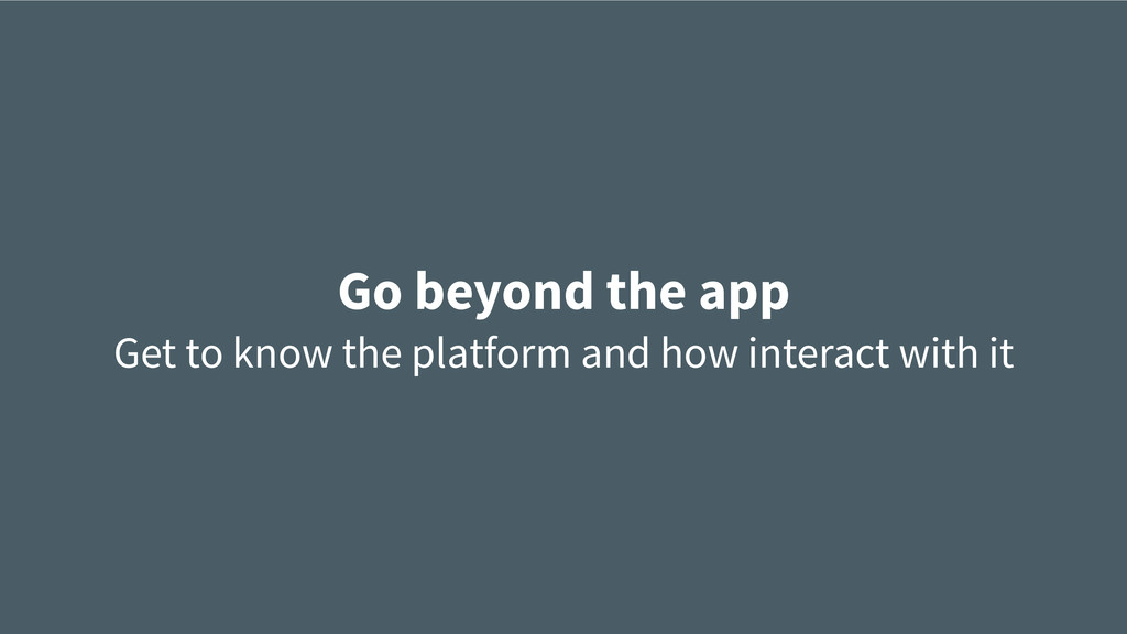 Go beyond the app Get to know the platform and ...