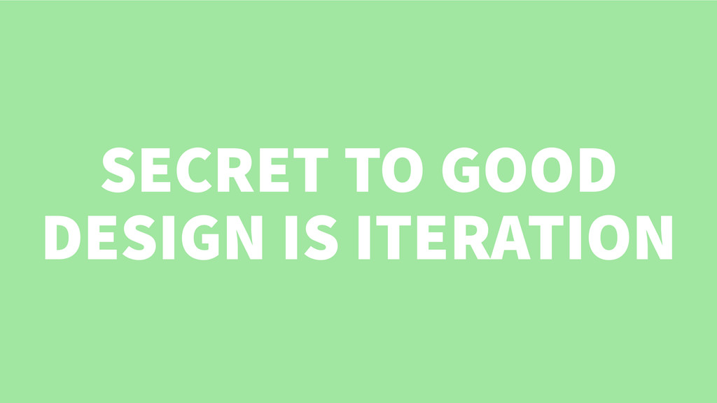 SECRET TO GOOD DESIGN IS ITERATION