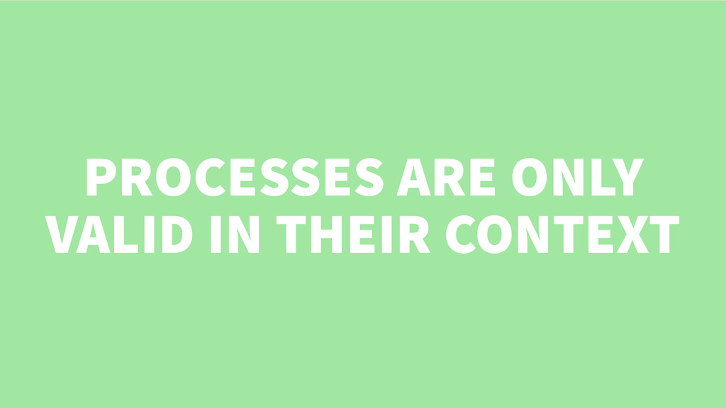 PROCESSES ARE ONLY VALID IN THEIR CONTEXT