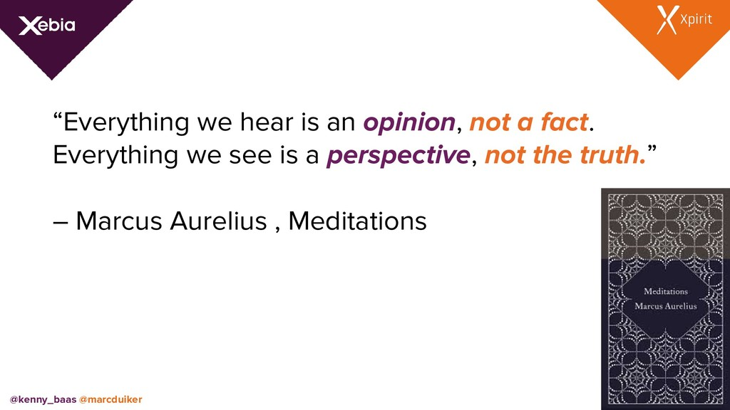 """Everything we hear is an opinion, not a fact. ..."