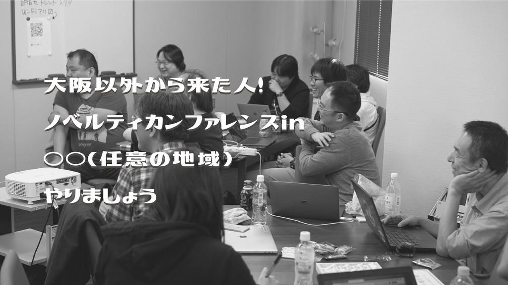 大阪以外から来た人! ノベルティカンファレンスin ○○(任意の地域) やりましょう 大阪以外...