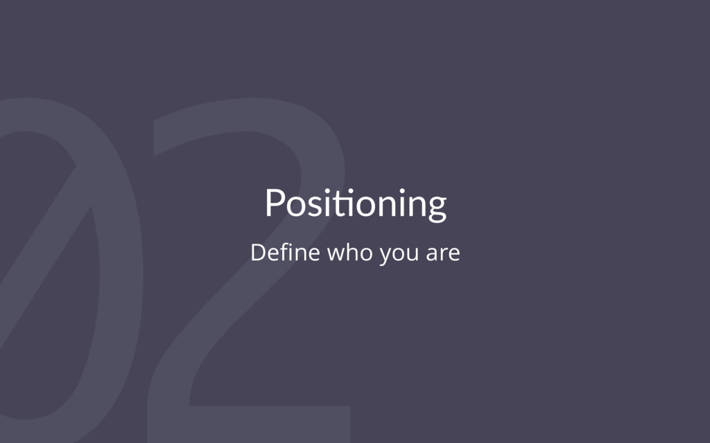 02 Posi%oning Define who you are