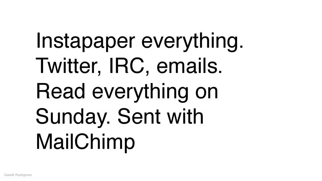 Instapaper everything. Twitter, IRC, emails.! R...