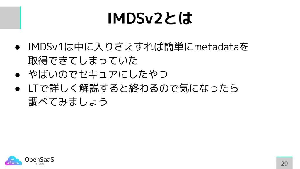 IMDSv2とは ● IMDSv1は中に入りさえすれば簡単にmetadataを 取得できてしま...