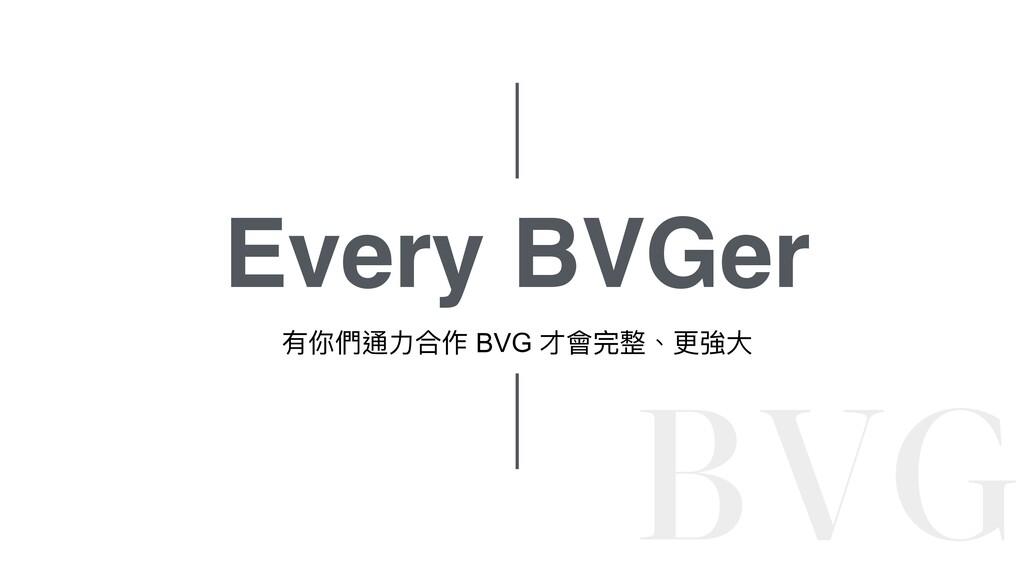 Every BVGer 有你們通⼒合作 BVG 才會完整、更強⼤