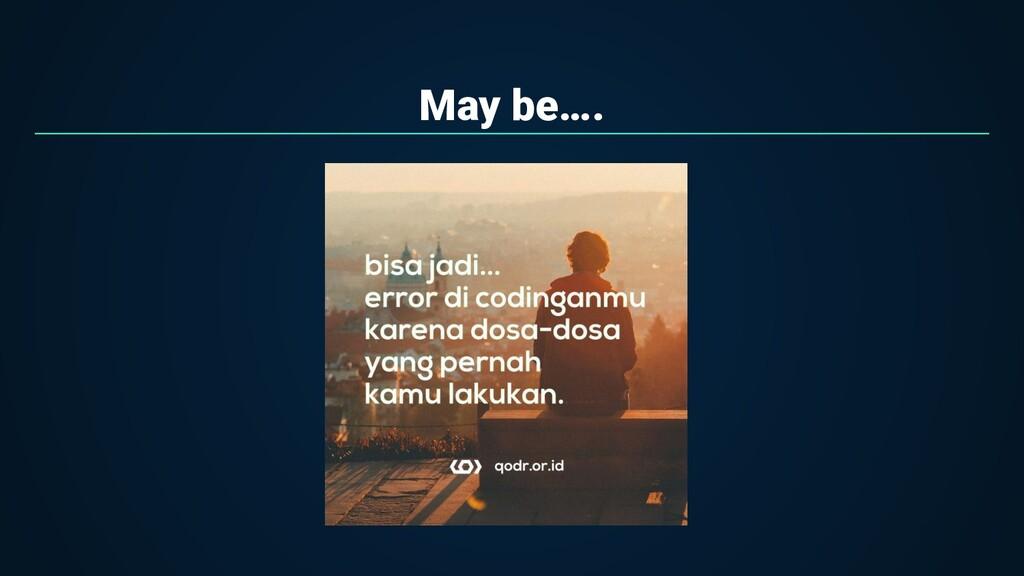 May be….