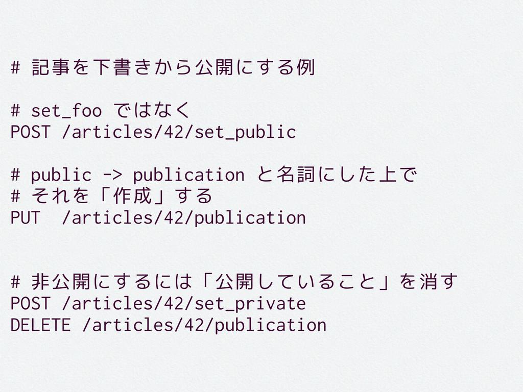 # 記事を下書きから公開にする例 # set_foo ではなく POST /articles/...
