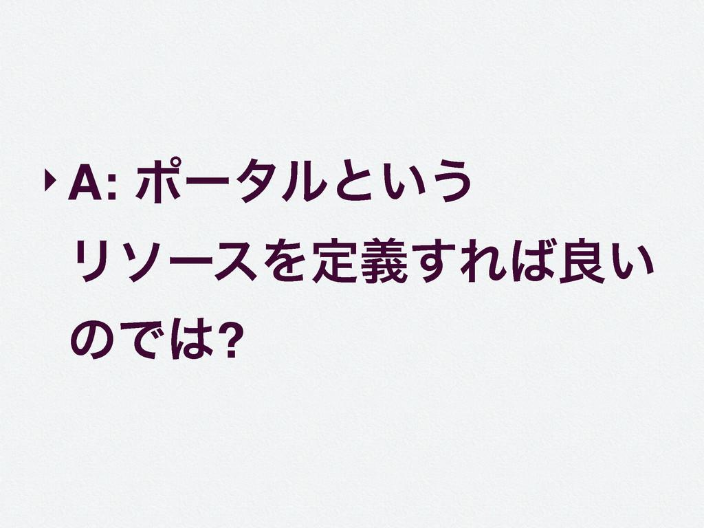 ‣A: ϙʔλϧͱ͍͏ ϦιʔεΛఆٛ͢Εྑ͍ ͷͰ?