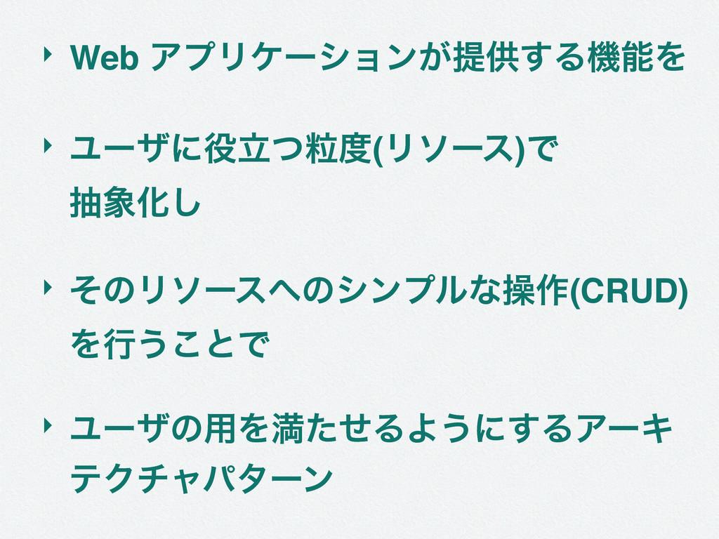 ‣ Web ΞϓϦέʔγϣϯ͕ఏڙ͢ΔػΛ ‣ Ϣʔβʹཱཻͭ(Ϧιʔε)Ͱ நԽ͠...