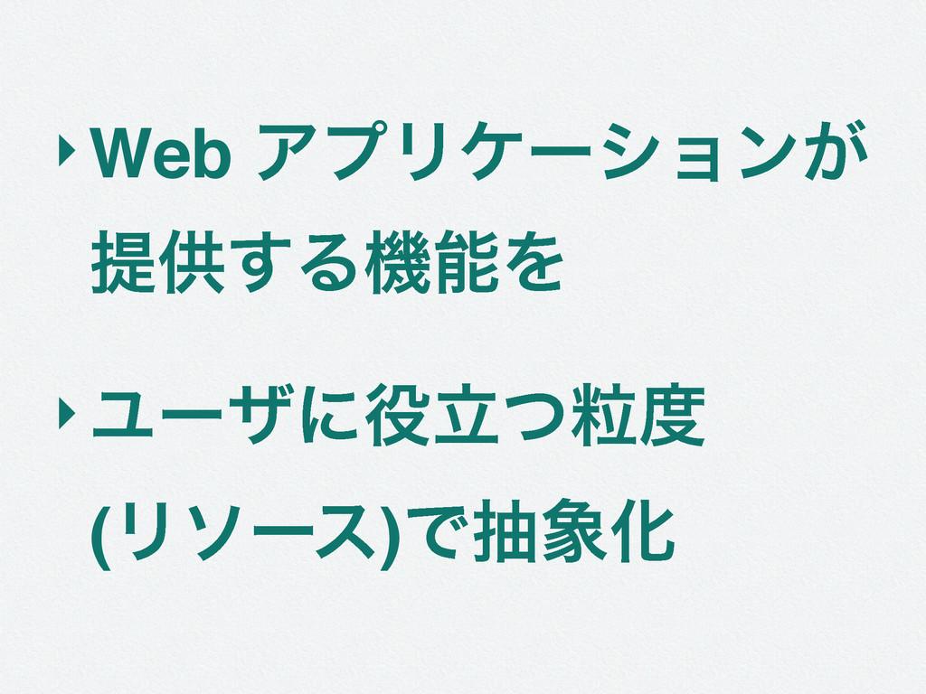 ‣Web ΞϓϦέʔγϣϯ͕ ఏڙ͢ΔػΛ ‣Ϣʔβʹཱཻͭ (Ϧιʔε)ͰநԽ