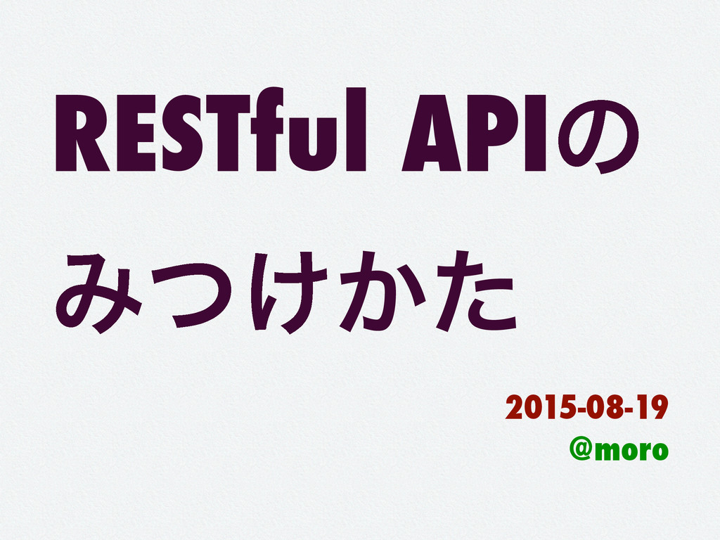 RESTful APIͷ Έ͚͔ͭͨ 2015-08-19 @moro