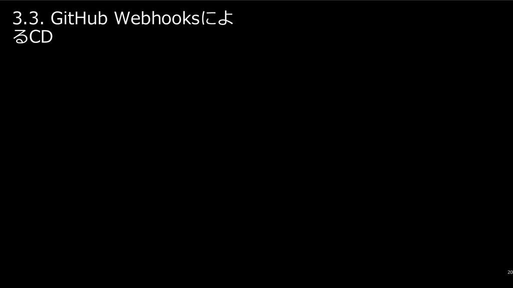 3.3. GitHub Webhooksによ るCD 20