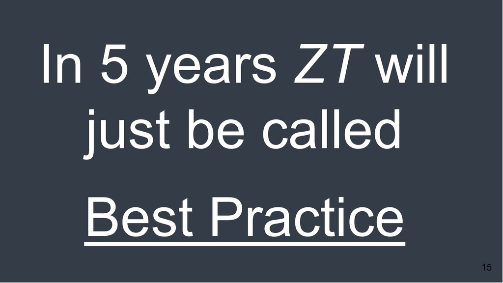 15 In 5 years ZT will just be called Best Pract...