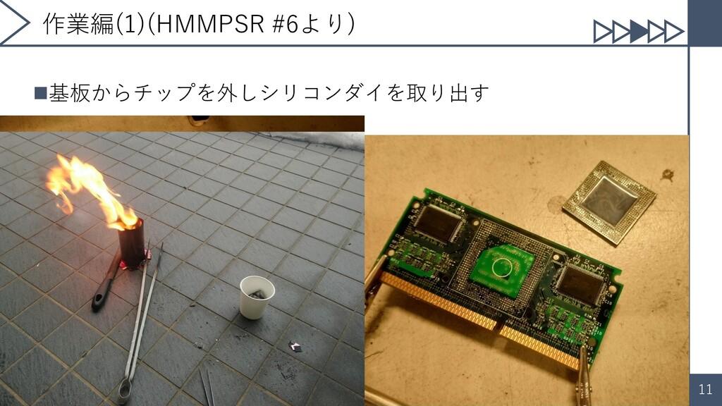 11 作業編(1)(HMMPSR #6より) ◼基板からチップを外しシリコンダイを取り出す