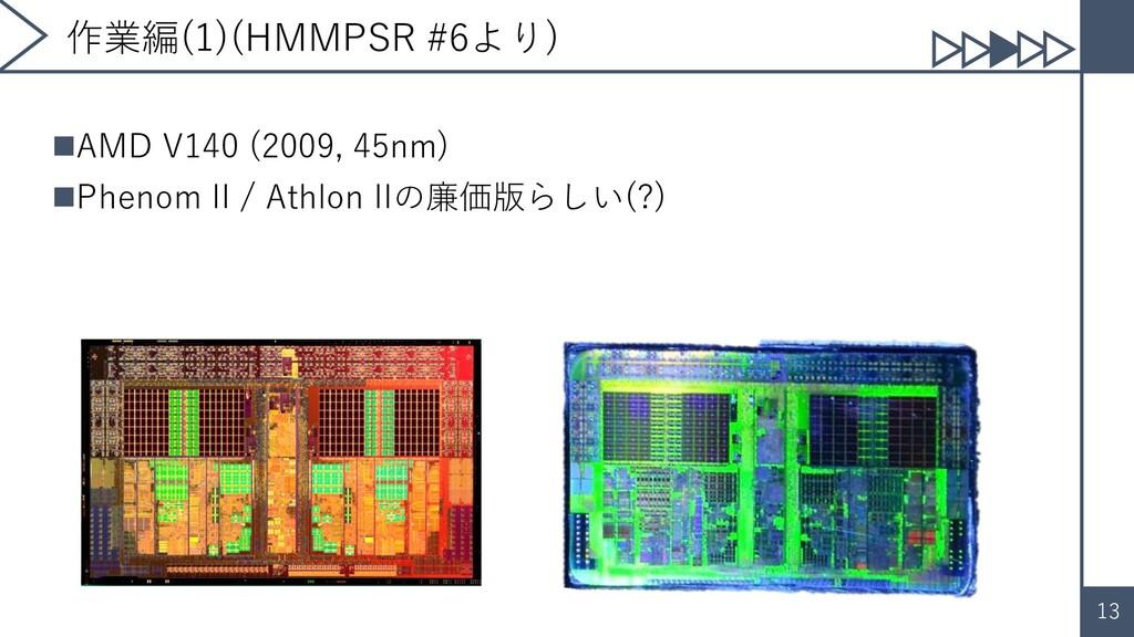 13 作業編(1)(HMMPSR #6より) ◼AMD V140 (2009, 45nm) ◼...