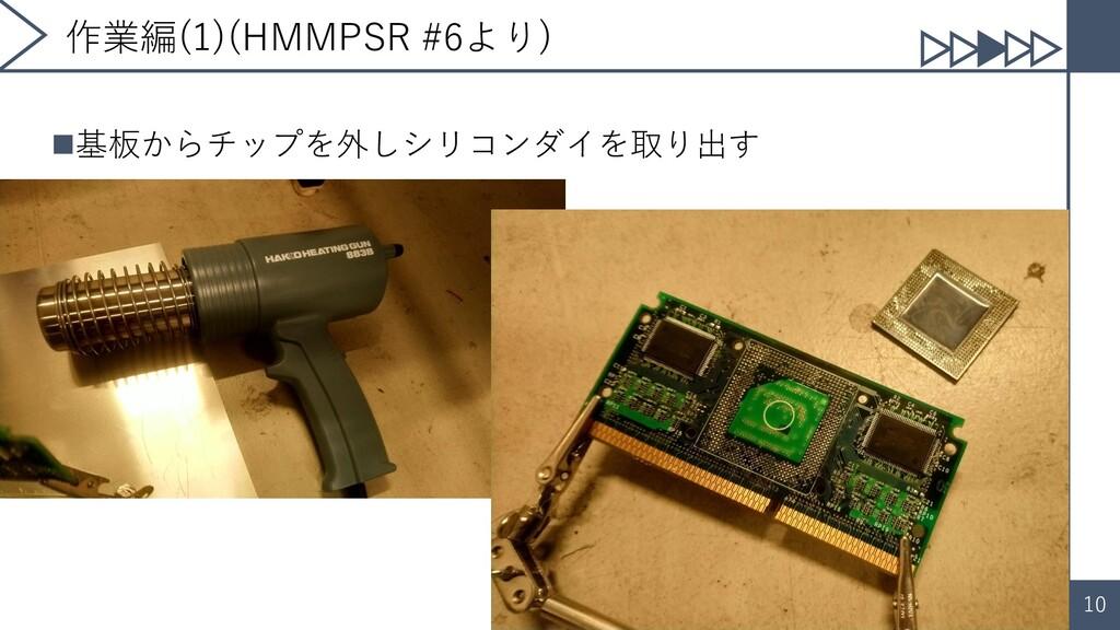 10 作業編(1)(HMMPSR #6より) ◼基板からチップを外しシリコンダイを取り出す