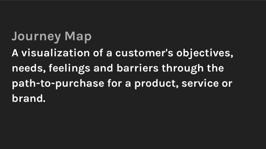 Journey Map A visualization of a customer's obj...