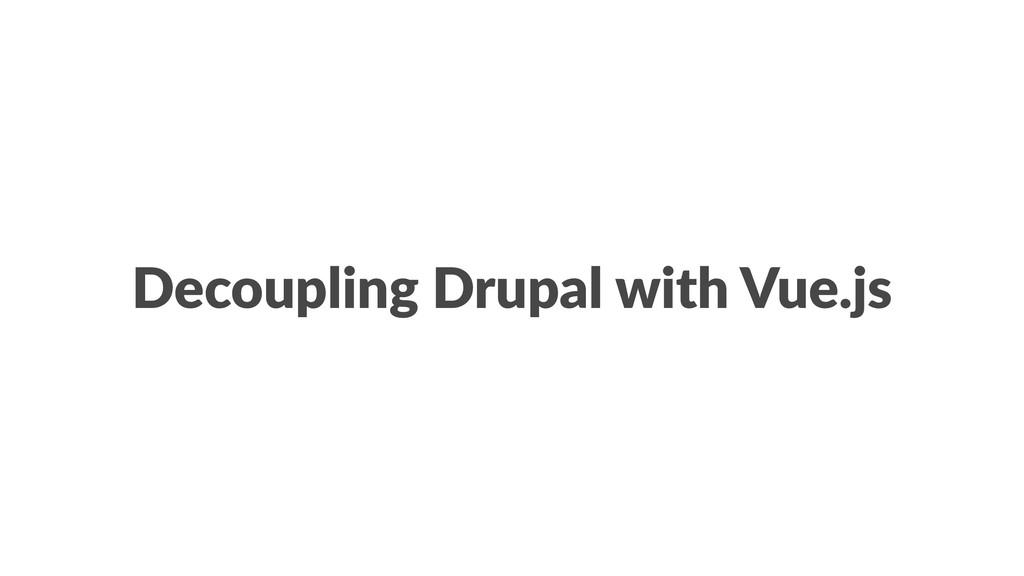 Decoupling Drupal with Vue.js
