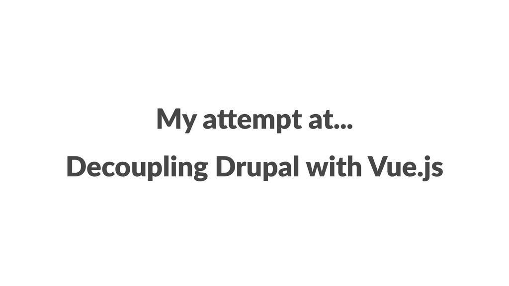 My a%empt at... Decoupling Drupal with Vue.js