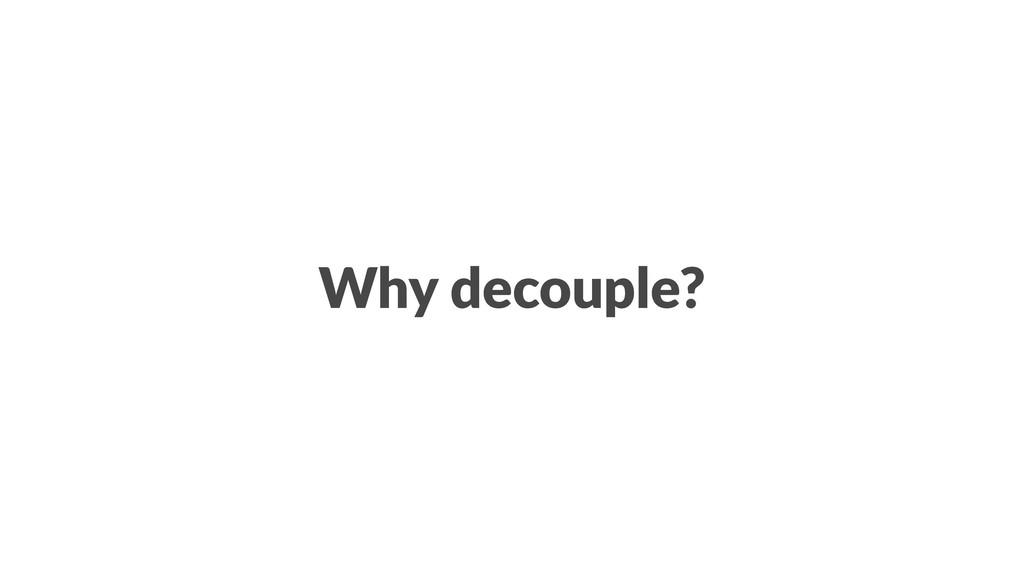 Why decouple?