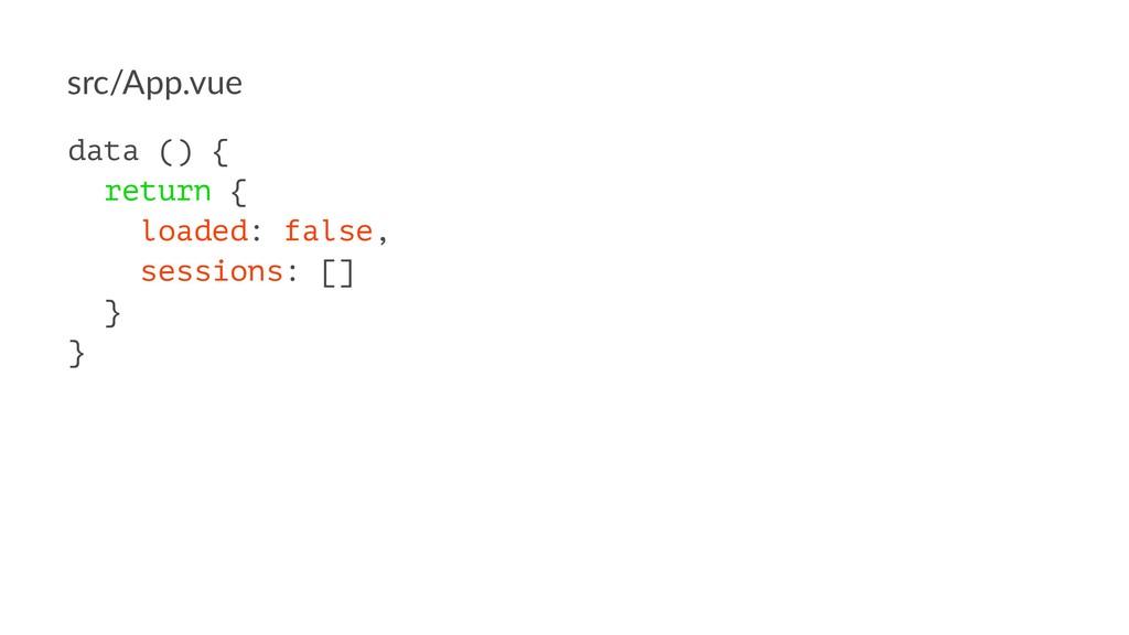 src/App.vue data () { return { loaded: false, s...