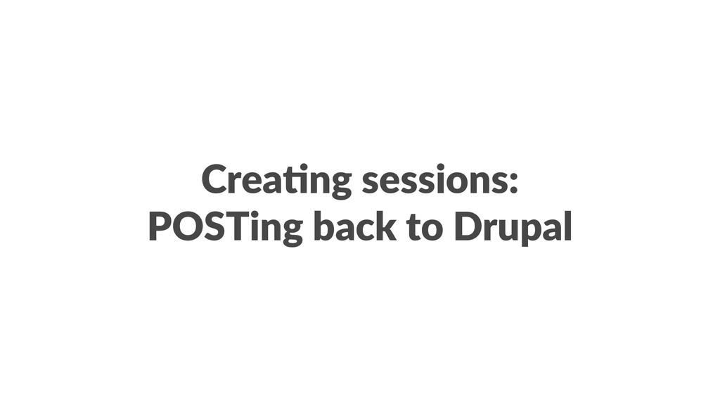 Crea%ng sessions: POSTing back to Drupal