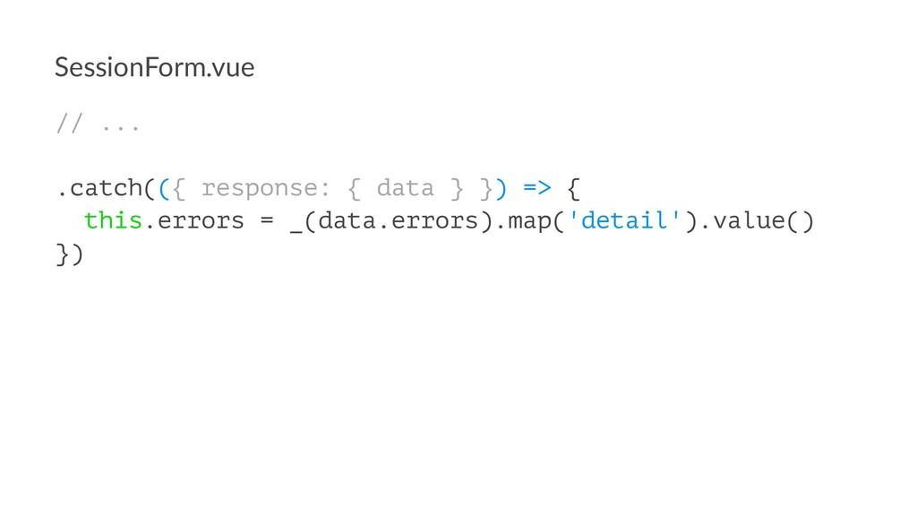 SessionForm.vue // ... .catch(({ response: { da...