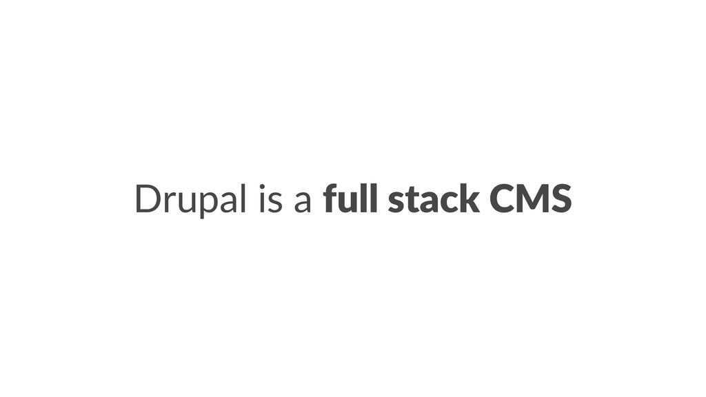 Drupal is a full stack CMS