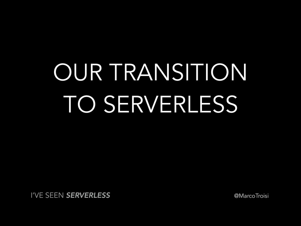 @MarcoTroisi OUR TRANSITION TO SERVERLESS I'VE ...