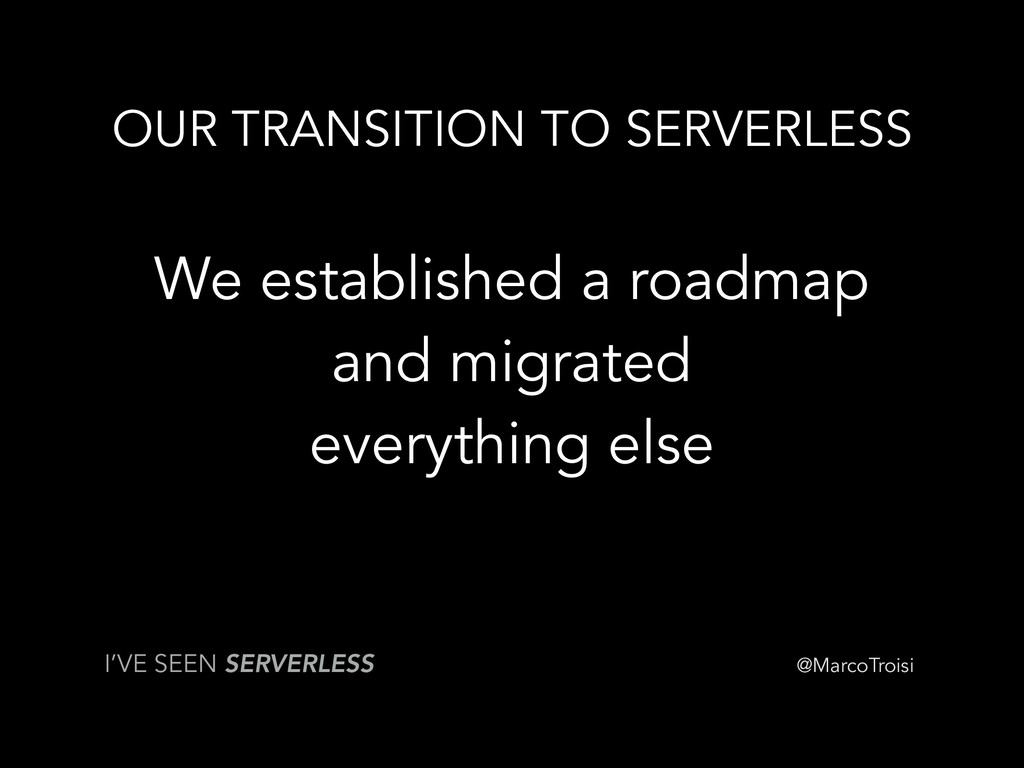 @MarcoTroisi OUR TRANSITION TO SERVERLESS We es...