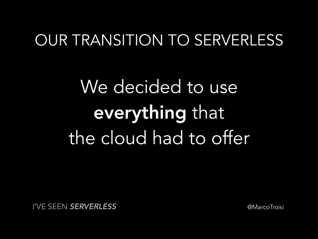 @MarcoTroisi OUR TRANSITION TO SERVERLESS We de...