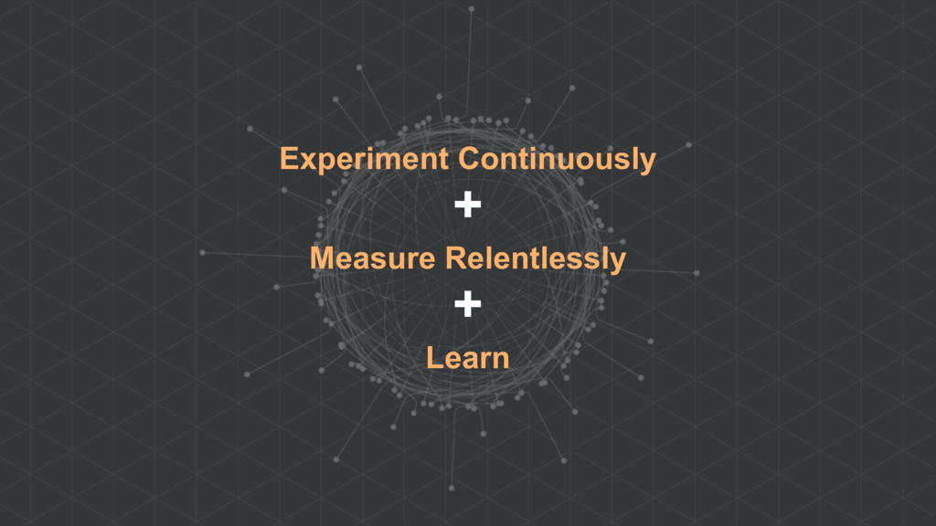 Experiment Continuously + Measure Relentlessly ...