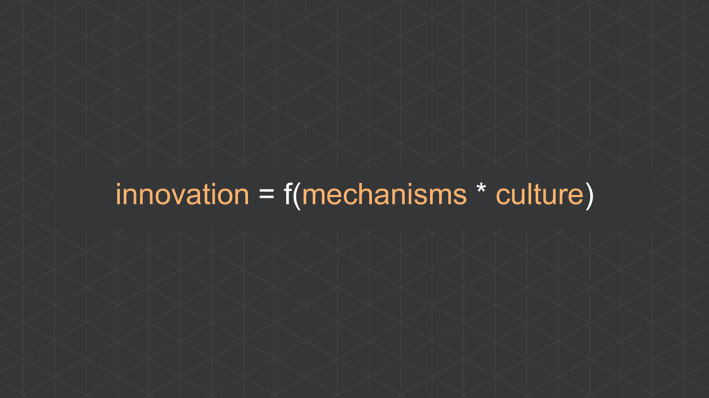 innovation = f(mechanisms * culture)