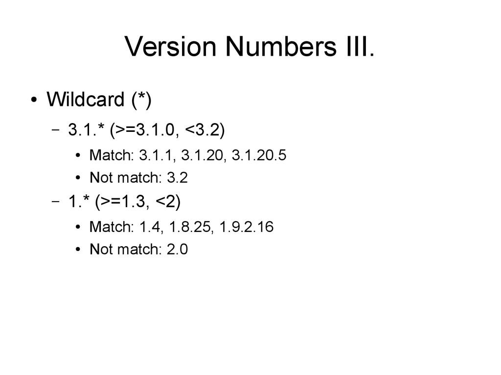 Version Numbers III. ● Wildcard (*) – 3.1.* (>=...