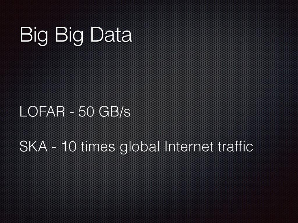Big Big Data LOFAR - 50 GB/s SKA - 10 times glo...