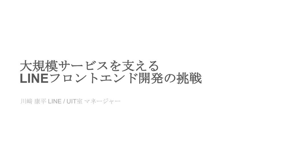 大規模サービスを支える LINEフロントエンド開発の挑戦 川﨑 康平 LINE / UIT室 ...