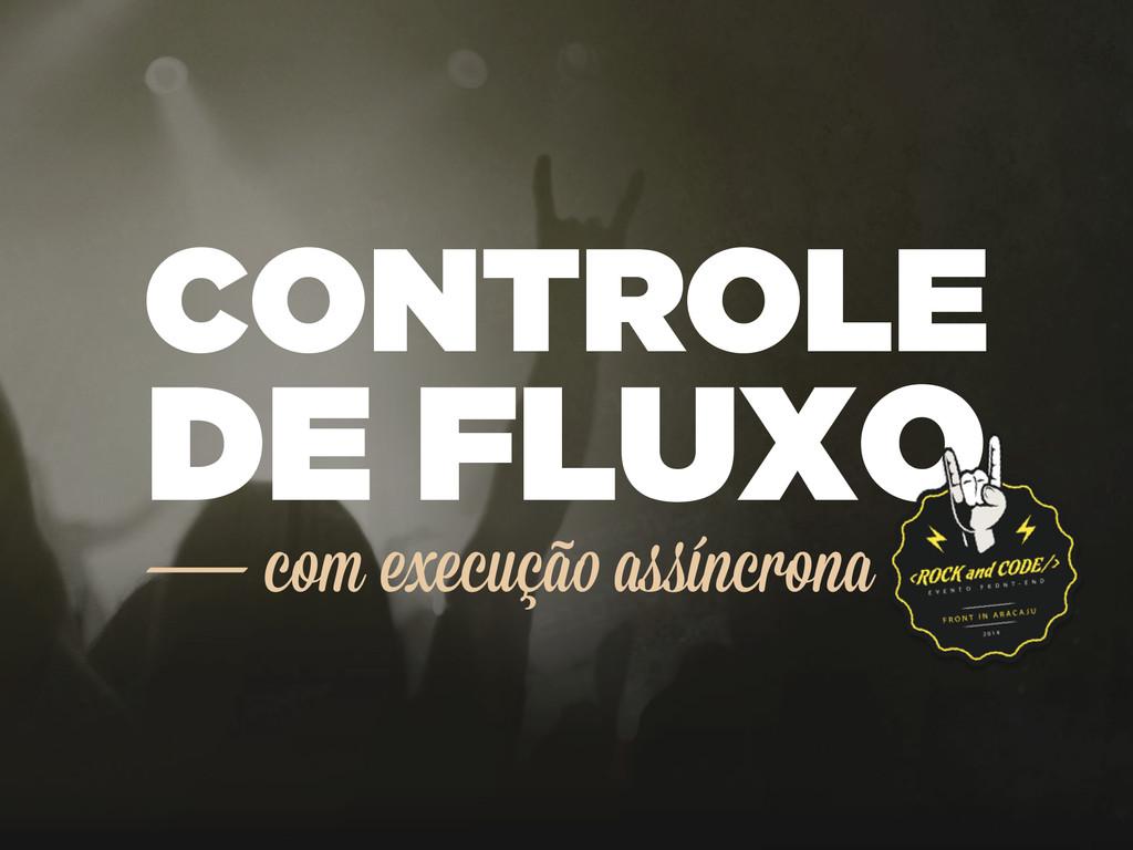 CONTROLE DE FLUXO com execução assíncrona