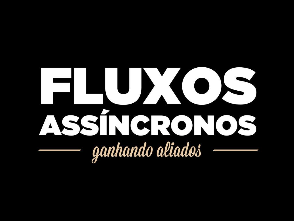 ganhando aliados FLUXOS ASSÍNCRONOS
