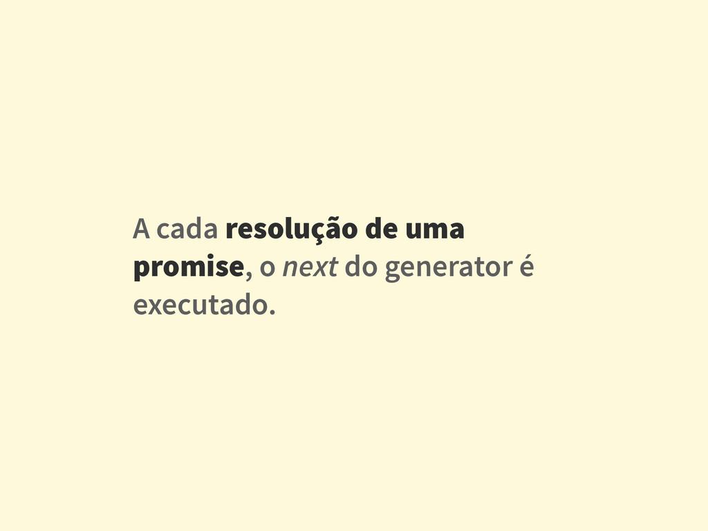 A cada resolução de uma promise, o next do gene...