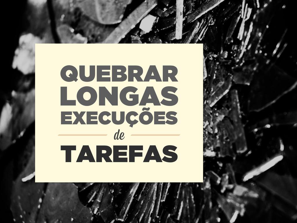 QUEBRAR LONGAS de TAREFAS EXECUÇÕES