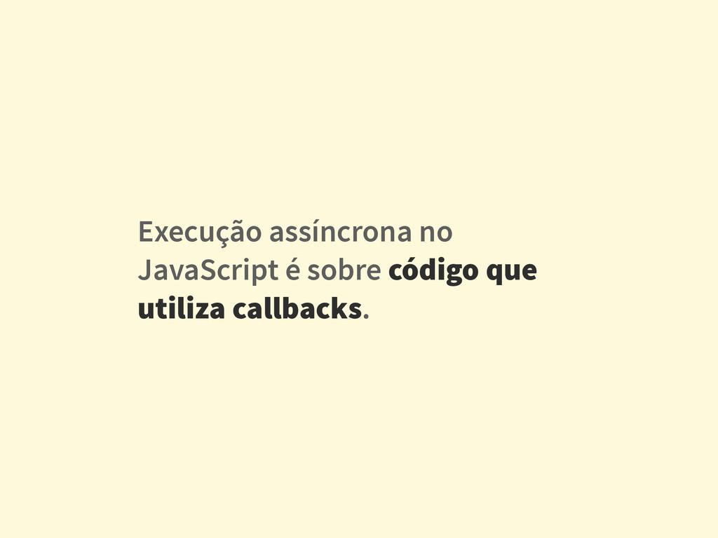 Execução assíncrona no JavaScript é sobre códig...