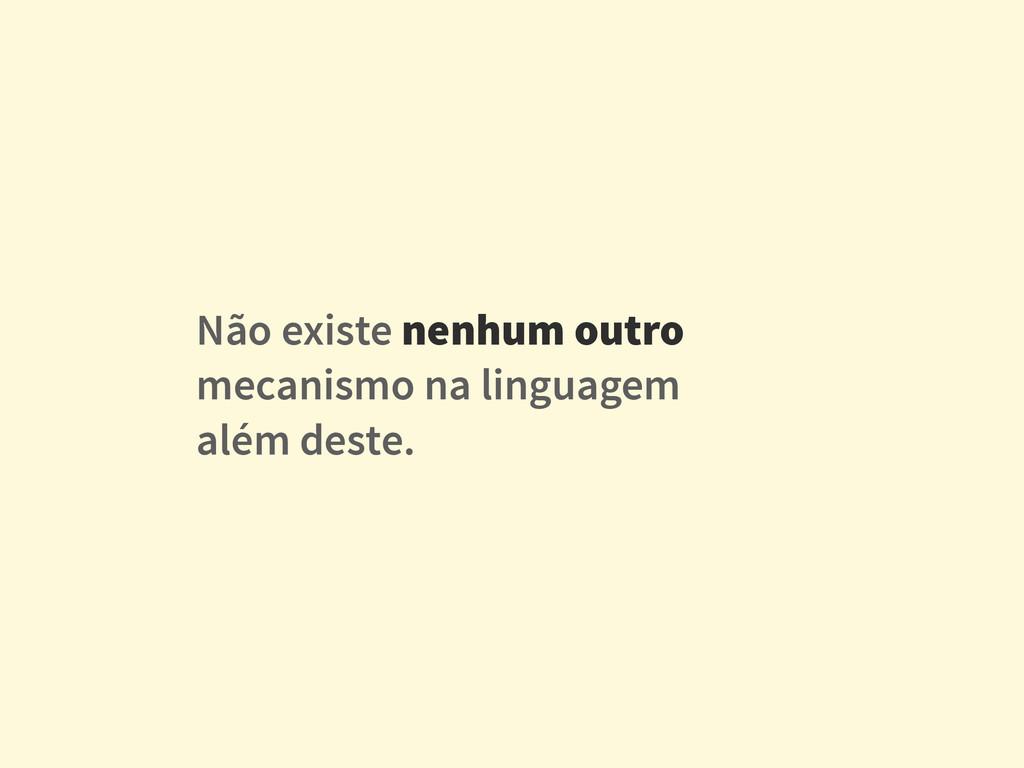 Não existe nenhum outro mecanismo na linguagem ...
