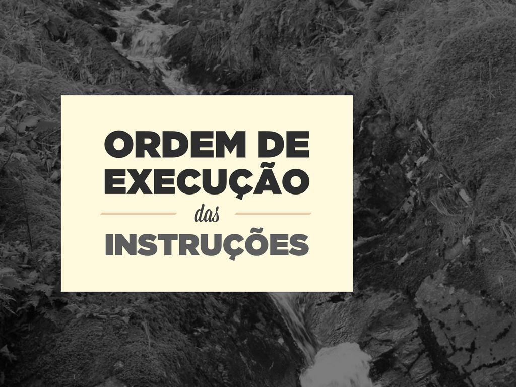 ORDEM DE EXECUÇÃO das INSTRUÇÕES